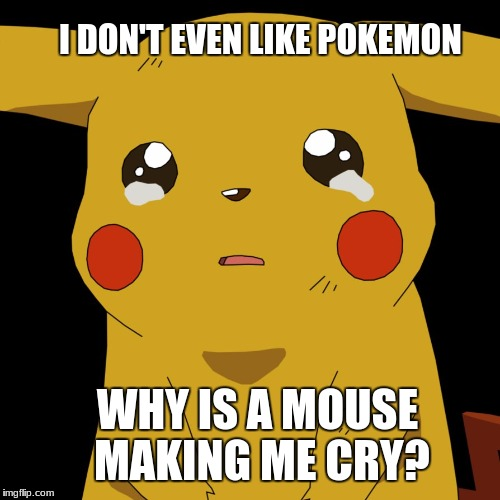 pokemon | I DON'T EVEN LIKE POKEMON WHY IS A MOUSE MAKING ME CRY? | image tagged in pokemon | made w/ Imgflip meme maker