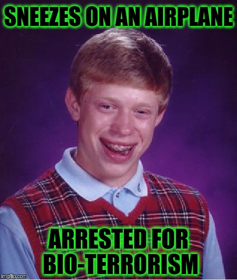 Bad Luck Brian Sneezes On An Airplane | SNEEZES ON AN AIRPLANE ARRESTED FOR BIO-TERRORISM | image tagged in memes,bad luck brian,funny,terrorism | made w/ Imgflip meme maker