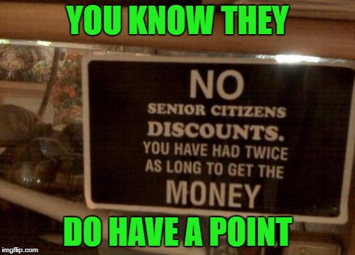 That's cold blooded and I'm only 7 years away from most senior citizen discounts!!!  | YOU KNOW THEY DO HAVE A POINT | image tagged in dissin' the seniors,memes,funny signs,signs,funny,that's cold | made w/ Imgflip meme maker