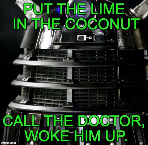 Dalek Lawyer | PUT THE LIME IN THE COCONUT CALL THE DOCTOR, WOKE HIM UP. | image tagged in dalek lawyer | made w/ Imgflip meme maker