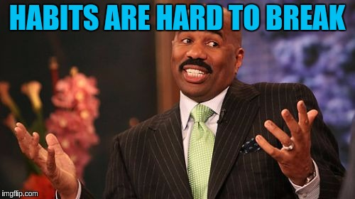 Steve Harvey Meme | HABITS ARE HARD TO BREAK | image tagged in memes,steve harvey | made w/ Imgflip meme maker
