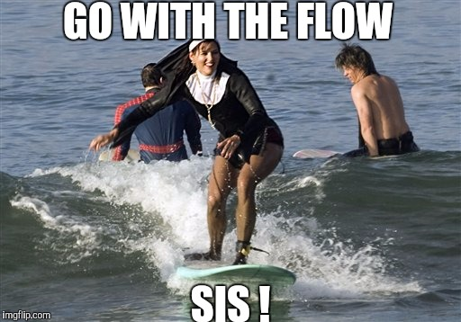 Meme, Nuns Water-Skiing | GO WITH THE FLOW SIS ! | image tagged in meme,nuns water-skiing | made w/ Imgflip meme maker