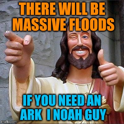 THERE WILL BE MASSIVE FLOODS IF YOU NEED AN ARK  I NOAH GUY | made w/ Imgflip meme maker