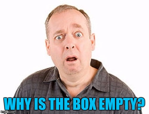 WHY IS THE BOX EMPTY? | made w/ Imgflip meme maker
