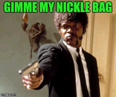Say That Again I Dare You Meme | GIMME MY NICKLE BAG | image tagged in memes,say that again i dare you | made w/ Imgflip meme maker