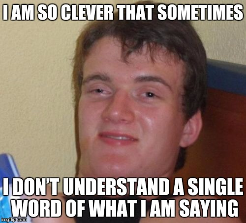 10 Guy Meme | I AM SO CLEVER THAT SOMETIMES I DON'T UNDERSTAND A SINGLE WORD OF WHAT I AM SAYING | image tagged in memes,10 guy | made w/ Imgflip meme maker