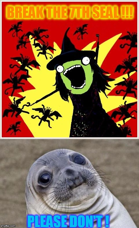 Oh the wickedness !!! | BREAK THE 7TH SEAL !!! PLEASE DON'T ! | image tagged in wicked witch,awkward moment sealion | made w/ Imgflip meme maker