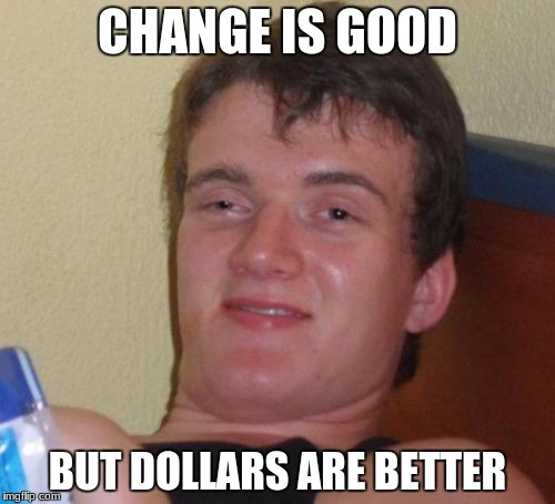 10 Guy Meme | CHANGE IS GOOD BUT DOLLARS ARE BETTER | image tagged in memes,10 guy | made w/ Imgflip meme maker