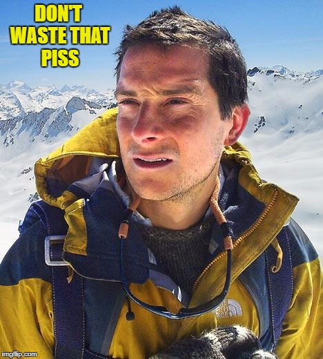DON'T WASTE THAT PISS | made w/ Imgflip meme maker
