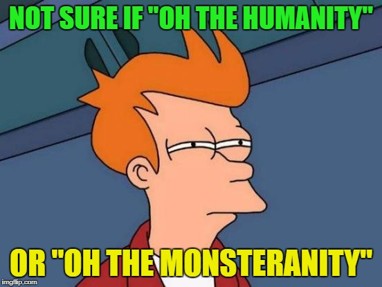 "Futurama Fry Meme | NOT SURE IF ""OH THE HUMANITY"" OR ""OH THE MONSTERANITY"" 