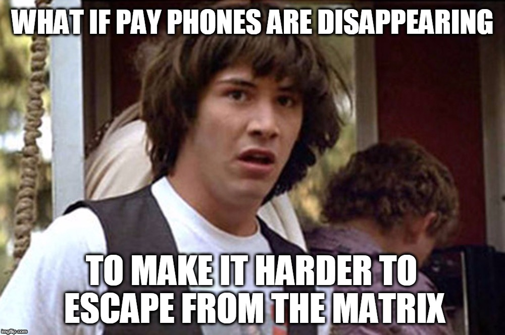 Keanu Reeves meme |  WHAT IF PAY PHONES ARE DISAPPEARING; TO MAKE IT HARDER TO ESCAPE FROM THE MATRIX | image tagged in conspiracy keanu,what if,bill and ted,matrix neo,matrix meme | made w/ Imgflip meme maker