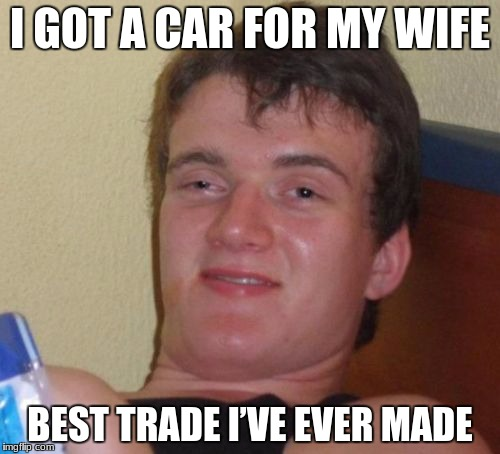 10 Guy Meme | I GOT A CAR FOR MY WIFE BEST TRADE I'VE EVER MADE | image tagged in memes,10 guy | made w/ Imgflip meme maker
