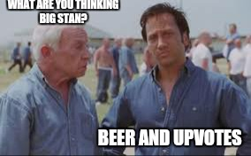 WHAT ARE YOU THINKING BIG STAN? BEER AND UPVOTES | made w/ Imgflip meme maker