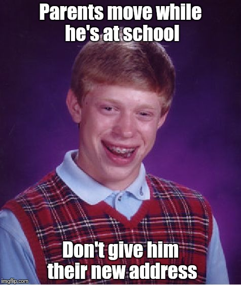 Bad Luck Brian Meme | Parents move while he's at school Don't give him their new address | image tagged in memes,bad luck brian | made w/ Imgflip meme maker