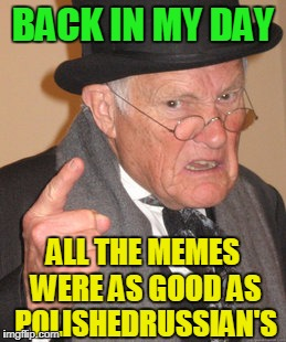 Back In My Day Meme | BACK IN MY DAY ALL THE MEMES WERE AS GOOD AS POLISHEDRUSSIAN'S | image tagged in memes,back in my day | made w/ Imgflip meme maker