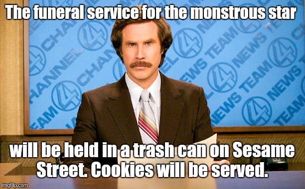 The funeral service for the monstrous star will be held in a trash can on Sesame Street. Cookies will be served. | made w/ Imgflip meme maker