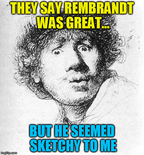 Remembering Rembrandt | THEY SAY REMBRANDT WAS GREAT... BUT HE SEEMED SKETCHY TO ME | image tagged in rembrandt,art,drawing,artists,history | made w/ Imgflip meme maker