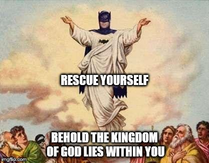 Holy Batman | RESCUE YOURSELF BEHOLD THE KINGDOM OF GOD LIES WITHIN YOU | image tagged in holy batman | made w/ Imgflip meme maker