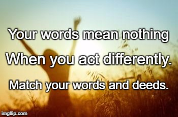 Two Golden Words | Your words mean nothing Match your words and deeds. When you act differently. | image tagged in two golden words | made w/ Imgflip meme maker