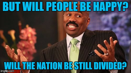 Steve Harvey Meme | BUT WILL PEOPLE BE HAPPY? WILL THE NATION BE STILL DIVIDED? | image tagged in memes,steve harvey | made w/ Imgflip meme maker