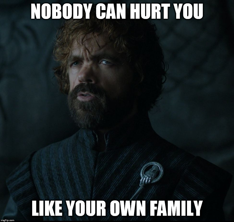 Lord Tyrion Lannister's Wisdom | NOBODY CAN HURT YOU LIKE YOUR OWN FAMILY | image tagged in lord tyrion lannister funny true | made w/ Imgflip meme maker