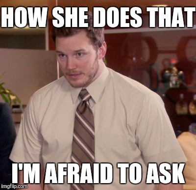 HOW SHE DOES THAT I'M AFRAID TO ASK | made w/ Imgflip meme maker
