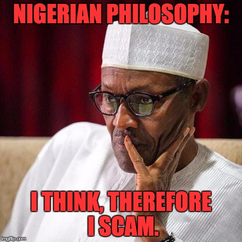 Nigerian President | NIGERIAN PHILOSOPHY: I THINK, THEREFORE I SCAM. | image tagged in nigerian president | made w/ Imgflip meme maker