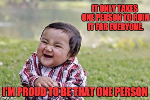 Evil Toddler Meme | IT ONLY TAKES ONE PERSON TO RUIN IT FOR EVERYONE. I'M PROUD TO BE THAT ONE PERSON | image tagged in memes,evil toddler | made w/ Imgflip meme maker