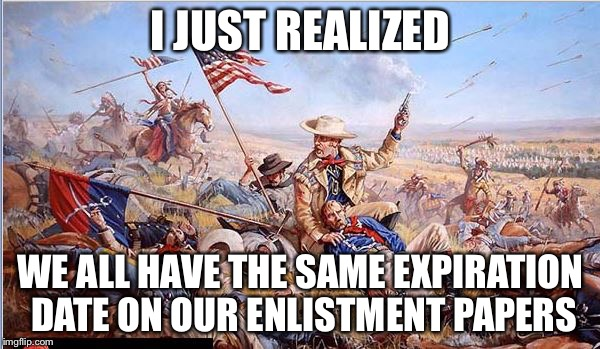 Custer | I JUST REALIZED WE ALL HAVE THE SAME EXPIRATION DATE ON OUR ENLISTMENT PAPERS | image tagged in custer | made w/ Imgflip meme maker