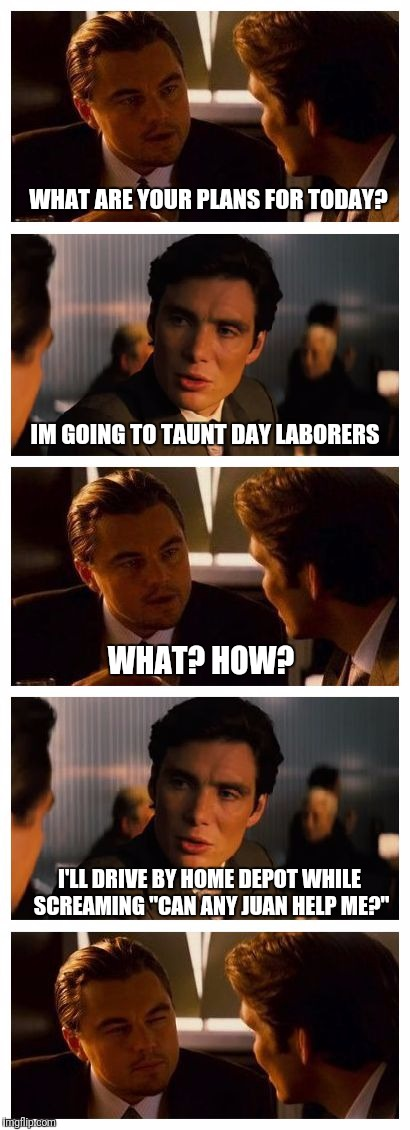 "Leonardo Inception (Extended) | WHAT ARE YOUR PLANS FOR TODAY? I'LL DRIVE BY HOME DEPOT WHILE SCREAMING ""CAN ANY JUAN HELP ME?"" IM GOING TO TAUNT DAY LABORERS WHAT? HOW? 