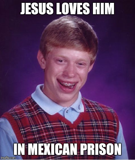 Bad Luck Brian Meme | JESUS LOVES HIM IN MEXICAN PRISON | image tagged in memes,bad luck brian | made w/ Imgflip meme maker