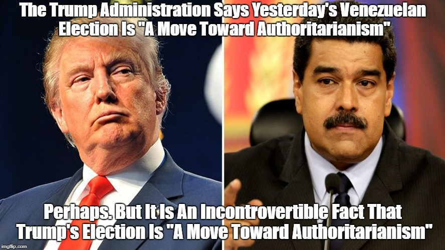 """The Trump Administration Says Yesterday's Venezuelan Election Is """"A Move Toward Authoritarianism"""" Perhaps. But It Is An Incontrovertible Fac 