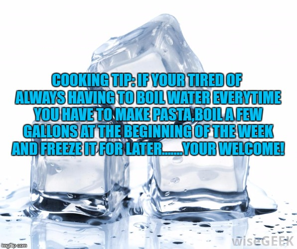 COOKING TIP: IF YOUR TIRED OF ALWAYS HAVING TO BOIL WATER EVERYTIME YOU HAVE TO MAKE PASTA,BOIL A FEW GALLONS AT THE BEGINNING OF THE WEEK A | image tagged in ice cubes,cooking,time saver,funny,funny memes,memes | made w/ Imgflip meme maker