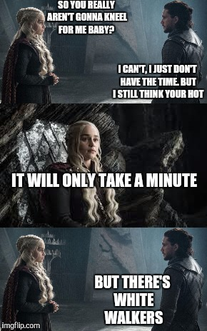 Jon snow and daenerys | SO YOU REALLY AREN'T GONNA KNEEL FOR ME BABY? I CAN'T, I JUST DON'T HAVE THE TIME. BUT I STILL THINK YOUR HOT IT WILL ONLY TAKE A MINUTE BUT | image tagged in jon snow,daenerys targaryen,game of thrones | made w/ Imgflip meme maker