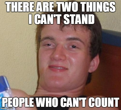 10 Guy Meme | THERE ARE TWO THINGS I CAN'T STAND PEOPLE WHO CAN'T COUNT | image tagged in memes,10 guy | made w/ Imgflip meme maker