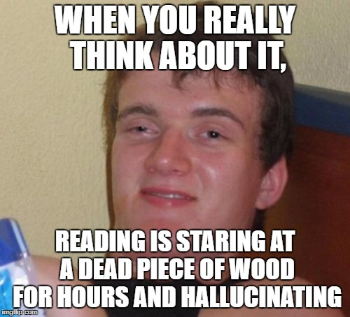 10 Guy Meme | WHEN YOU REALLY THINK ABOUT IT, READING IS STARING AT A DEAD PIECE OF WOOD FOR HOURS AND HALLUCINATING | image tagged in memes,10 guy | made w/ Imgflip meme maker