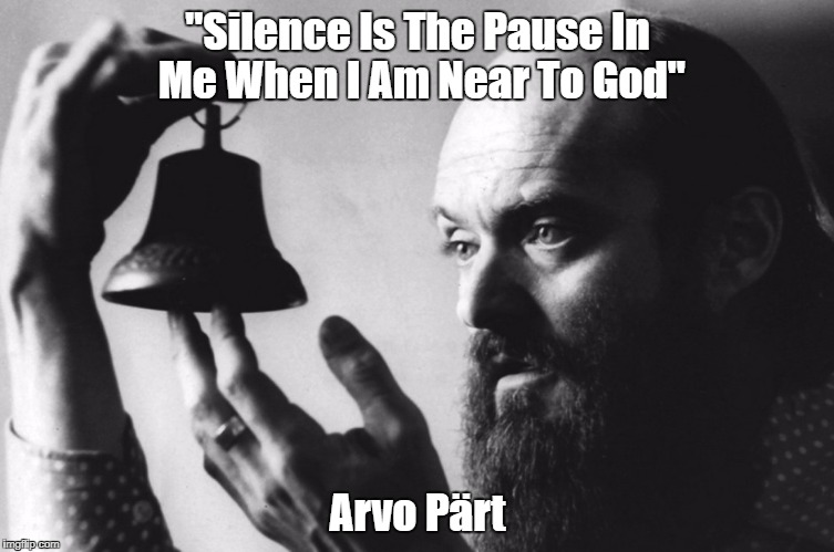 """""""Silence Is The Pause In Me When I Am Near To God"""" Arvo Pärt 
