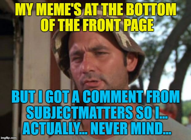 MY MEME'S AT THE BOTTOM OF THE FRONT PAGE BUT I GOT A COMMENT FROM SUBJECTMATTERS SO I... ACTUALLY... NEVER MIND... | made w/ Imgflip meme maker