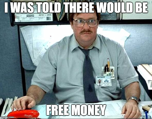 I Was Told There Would Be Meme | I WAS TOLD THERE WOULD BE FREE MONEY | image tagged in memes,i was told there would be | made w/ Imgflip meme maker