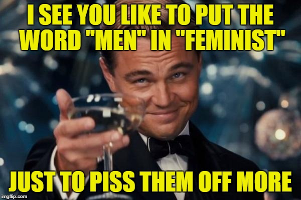 "Leonardo Dicaprio Cheers Meme | I SEE YOU LIKE TO PUT THE WORD ""MEN"" IN ""FEMINIST"" JUST TO PISS THEM OFF MORE 