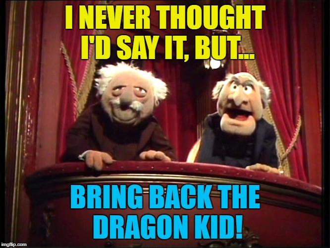I NEVER THOUGHT I'D SAY IT, BUT... BRING BACK THE DRAGON KID! | made w/ Imgflip meme maker
