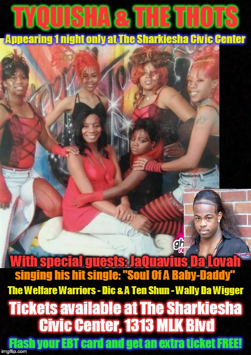 One night only! Don't miss it! | TYQUISHA & THE THOTS Tickets available at The Sharkiesha Civic Center, 1313 MLK Blvd Appearing 1 night only at The Sharkiesha Civic Center W | image tagged in funny memes,ratchet,clubbing,concert,thots,ebt | made w/ Imgflip meme maker