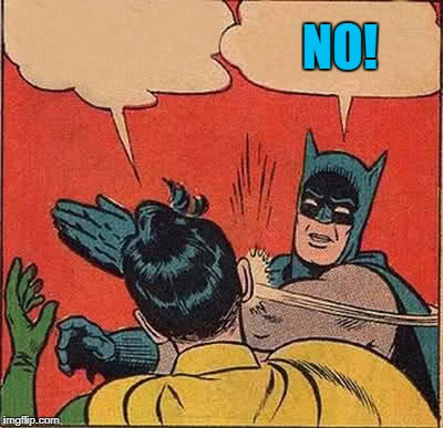 Batman Slapping Robin Meme | NO! | image tagged in memes,batman slapping robin | made w/ Imgflip meme maker
