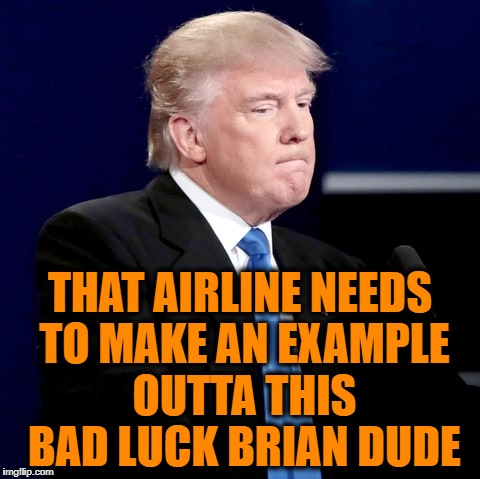 THAT AIRLINE NEEDS TO MAKE AN EXAMPLE OUTTA THIS BAD LUCK BRIAN DUDE | made w/ Imgflip meme maker