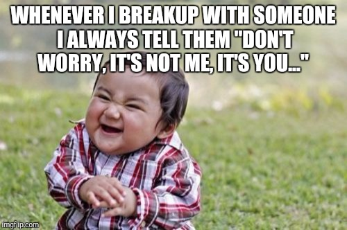 "Truly evil  | WHENEVER I BREAKUP WITH SOMEONE I ALWAYS TELL THEM ""DON'T WORRY, IT'S NOT ME, IT'S YOU..."" 