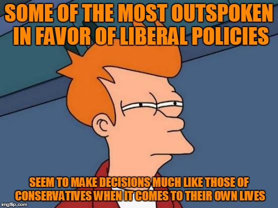 Futurama Fry Meme | SOME OF THE MOST OUTSPOKEN IN FAVOR OF LIBERAL POLICIES SEEM TO MAKE DECISIONS MUCH LIKE THOSE OF CONSERVATIVES WHEN IT COMES TO THEIR OWN L | image tagged in memes,futurama fry | made w/ Imgflip meme maker