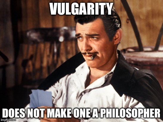 The philosophy of vulgarity | VULGARITY DOES NOT MAKE ONE A PHILOSOPHER | image tagged in rhett butler,vulgarity,memes | made w/ Imgflip meme maker