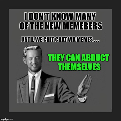 I DON'T KNOW MANY OF THE NEW MEMEBERS THEY CAN ABDUCT THEMSELVES UNTIL WE CHIT CHAT VIA MEMES . . . | made w/ Imgflip meme maker