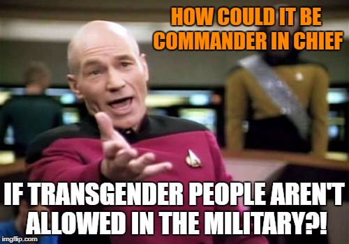 Picard Wtf Meme | HOW COULD IT BE COMMANDER IN CHIEF IF TRANSGENDER PEOPLE AREN'T ALLOWED IN THE MILITARY?! | image tagged in memes,picard wtf | made w/ Imgflip meme maker