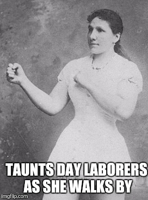 TAUNTS DAY LABORERS AS SHE WALKS BY | image tagged in overly manly woman | made w/ Imgflip meme maker